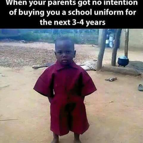 when your parents got no intention of buying you a scholl uniform for the next 3-4years