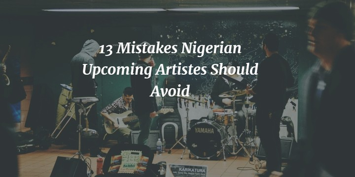 13 Mistakes Nigerian Upcoming Artistes Should Avoid